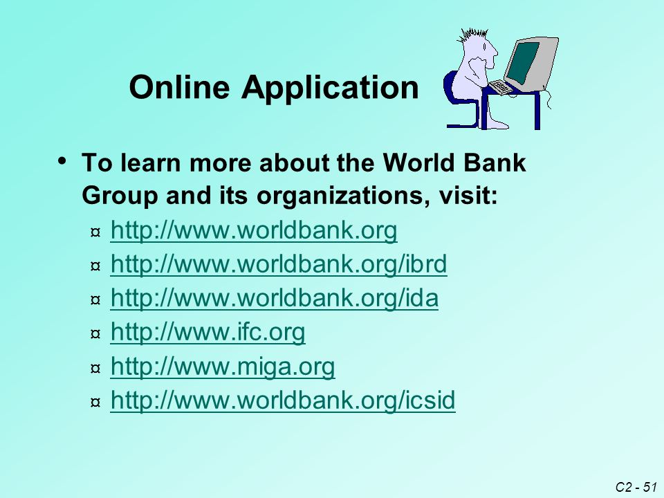 C2 - 51 To learn more about the World Bank Group and its organizations, visit: ¤ http://www.worldbank.org http://www.worldbank.org ¤ http://www.worldbank.org/ibrd http://www.worldbank.org/ibrd ¤ http://www.worldbank.org/ida http://www.worldbank.org/ida ¤ http://www.ifc.org http://www.ifc.org ¤ http://www.miga.org http://www.miga.org ¤ http://www.worldbank.org/icsid http://www.worldbank.org/icsid Online Application