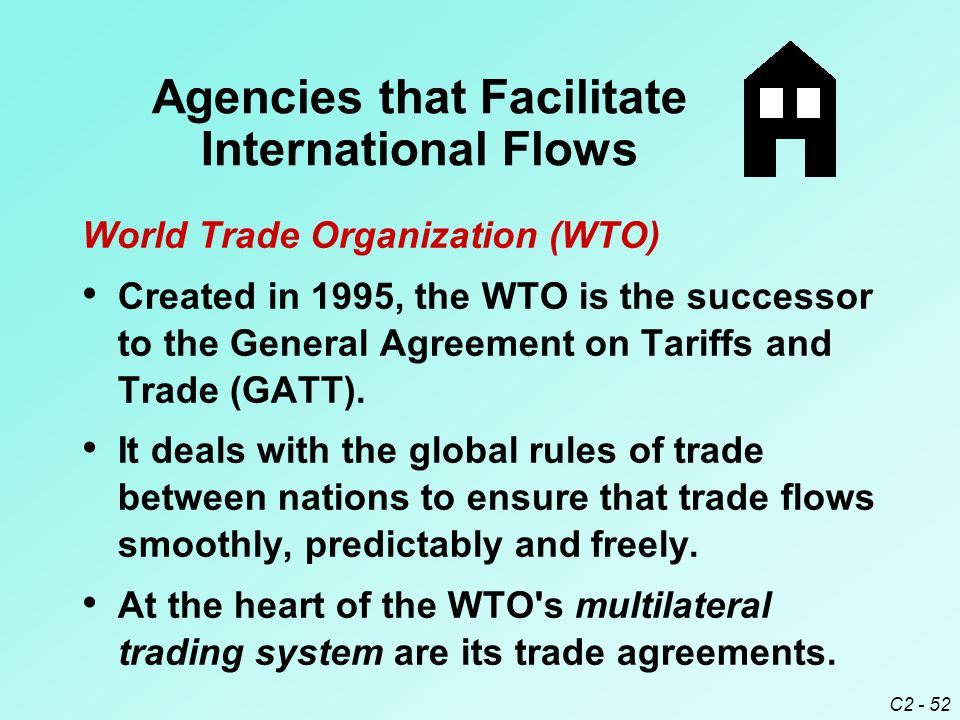 C2 - 52 World Trade Organization (WTO) Created in 1995, the WTO is the successor to the General Agreement on Tariffs and Trade (GATT).
