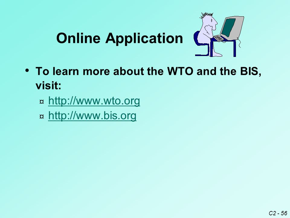 C2 - 56 To learn more about the WTO and the BIS, visit: ¤ http://www.wto.org http://www.wto.org ¤ http://www.bis.org http://www.bis.org Online Application