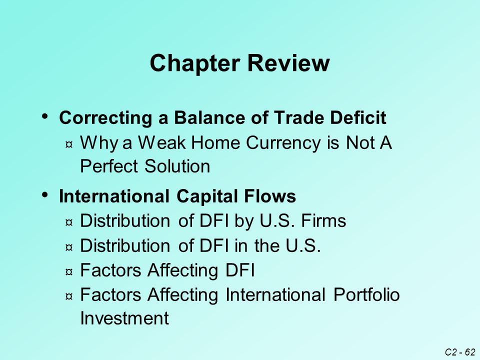 C2 - 62 Chapter Review Correcting a Balance of Trade Deficit ¤ Why a Weak Home Currency is Not A Perfect Solution International Capital Flows ¤ Distribution of DFI by U.S.