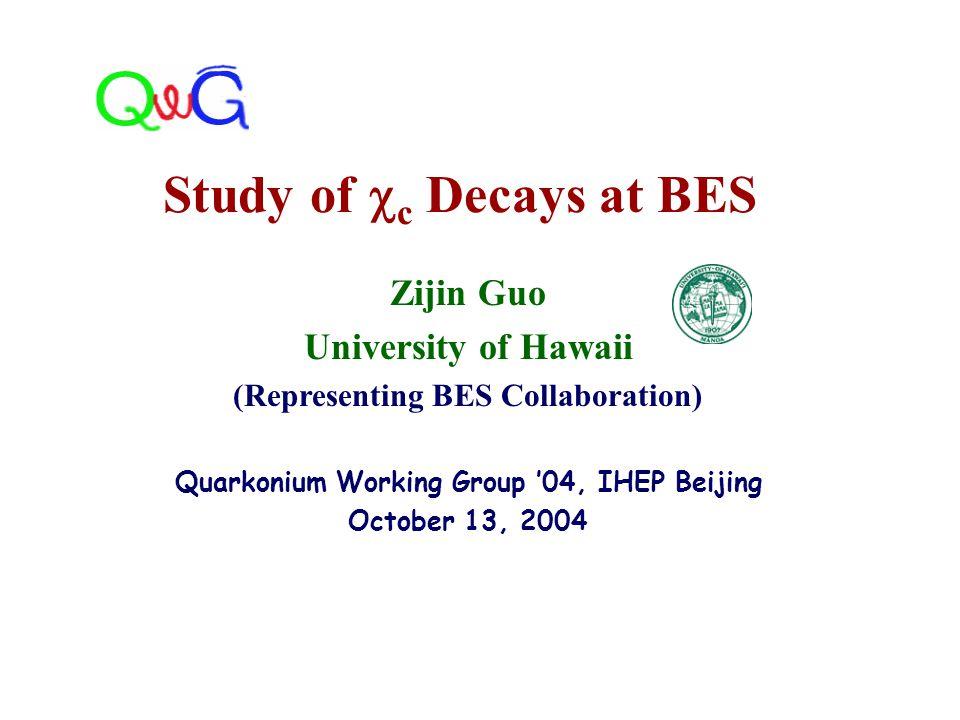 Zijin Guo University of Hawaii (Representing BES Collaboration) Quarkonium Working Group '04, IHEP Beijing October 13, 2004 Study of  c Decays at BES