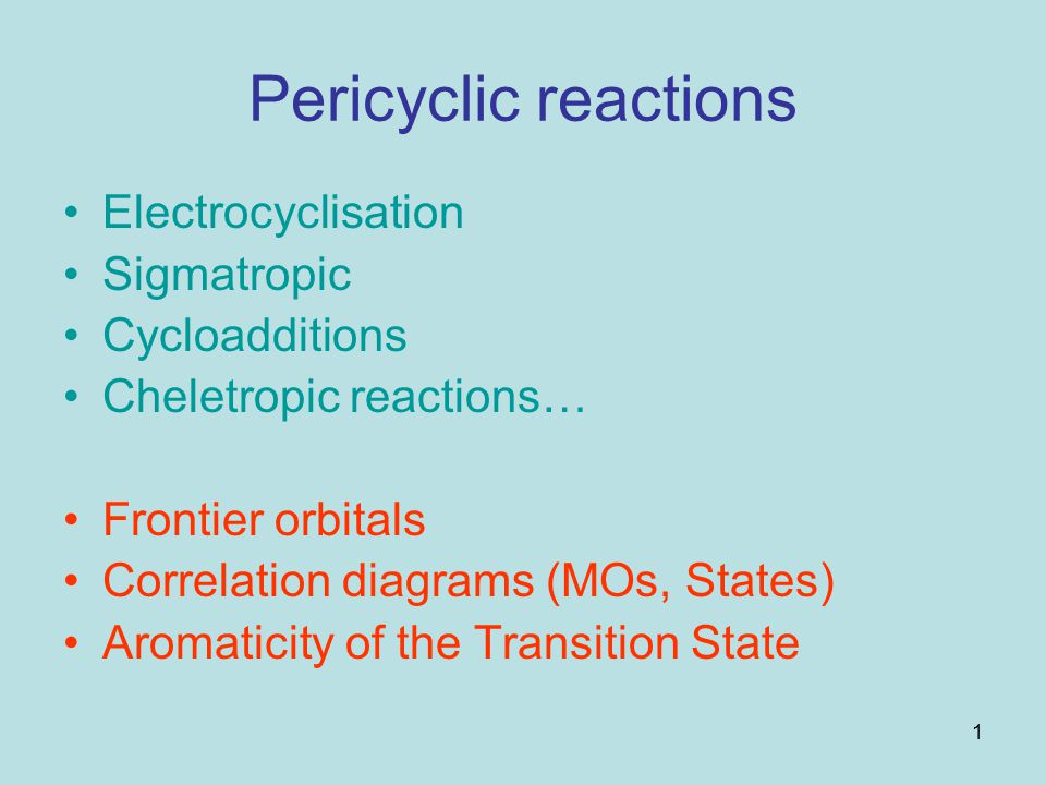 1 Pericyclic reactions Electrocyclisation Sigmatropic Cycloadditions Cheletropic reactions… Frontier orbitals Correlation diagrams (MOs, States) Aroma