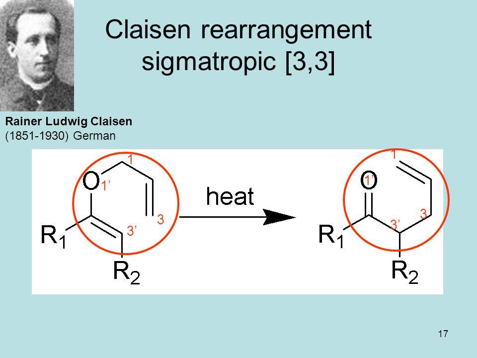 17 Claisen rearrangement sigmatropic [3,3] Rainer Ludwig Claisen (1851-1930) German 1 1' 3 3' 1 1' 3 3'
