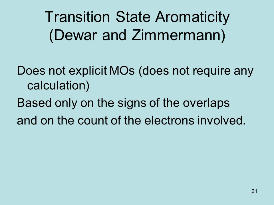 21 Transition State Aromaticity (Dewar and Zimmermann) Does not explicit MOs (does not require any calculation) Based only on the signs of the overlap