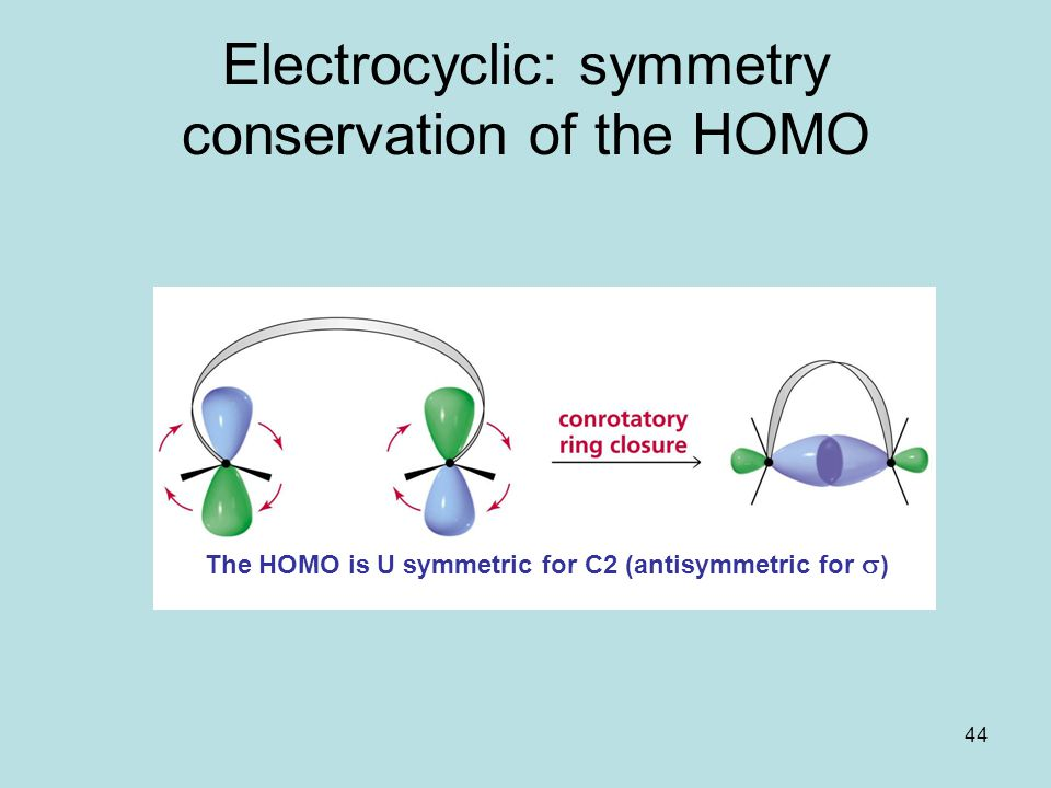 44 Electrocyclic: symmetry conservation of the HOMO The HOMO is U symmetric for C2 (antisymmetric for  )