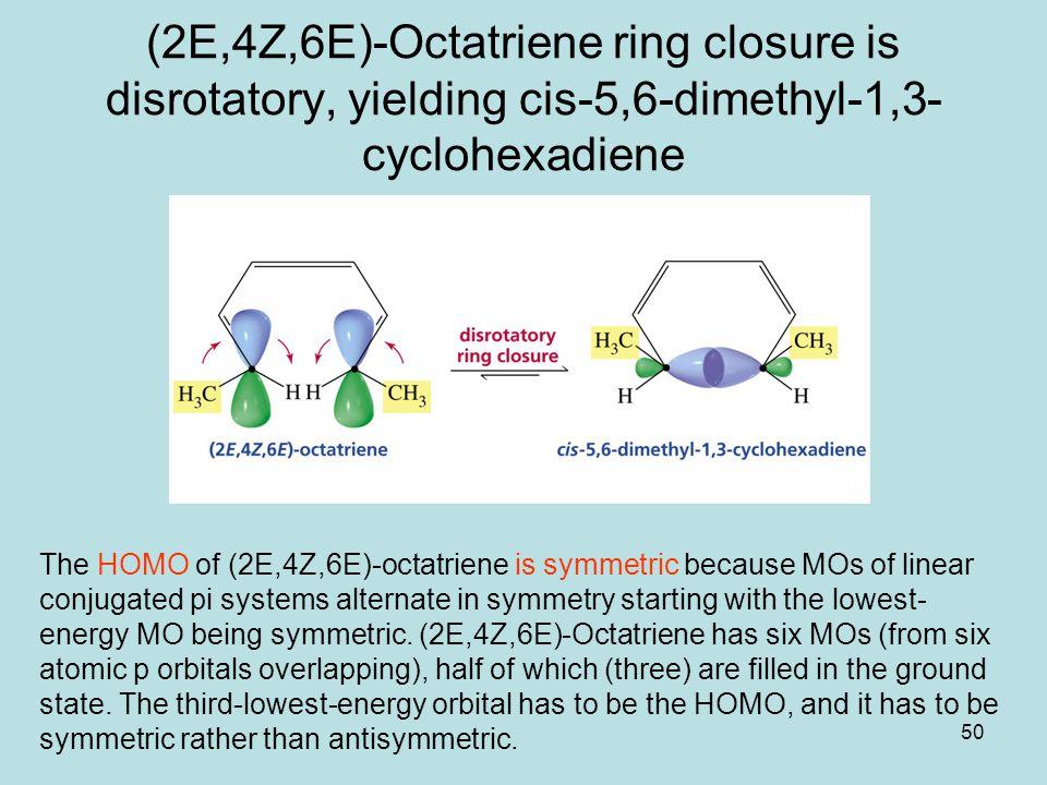 50 (2E,4Z,6E)-Octatriene ring closure is disrotatory, yielding cis-5,6-dimethyl-1,3- cyclohexadiene The HOMO of (2E,4Z,6E)-octatriene is symmetric because MOs of linear conjugated pi systems alternate in symmetry starting with the lowest- energy MO being symmetric.