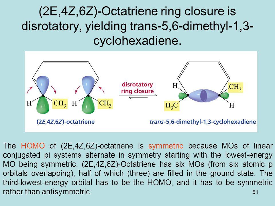 51 (2E,4Z,6Z)-Octatriene ring closure is disrotatory, yielding trans-5,6-dimethyl-1,3- cyclohexadiene.