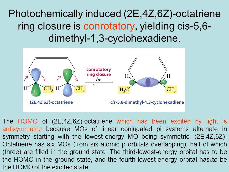 52 Photochemically induced (2E,4Z,6Z)-octatriene ring closure is conrotatory, yielding cis-5,6- dimethyl-1,3-cyclohexadiene.