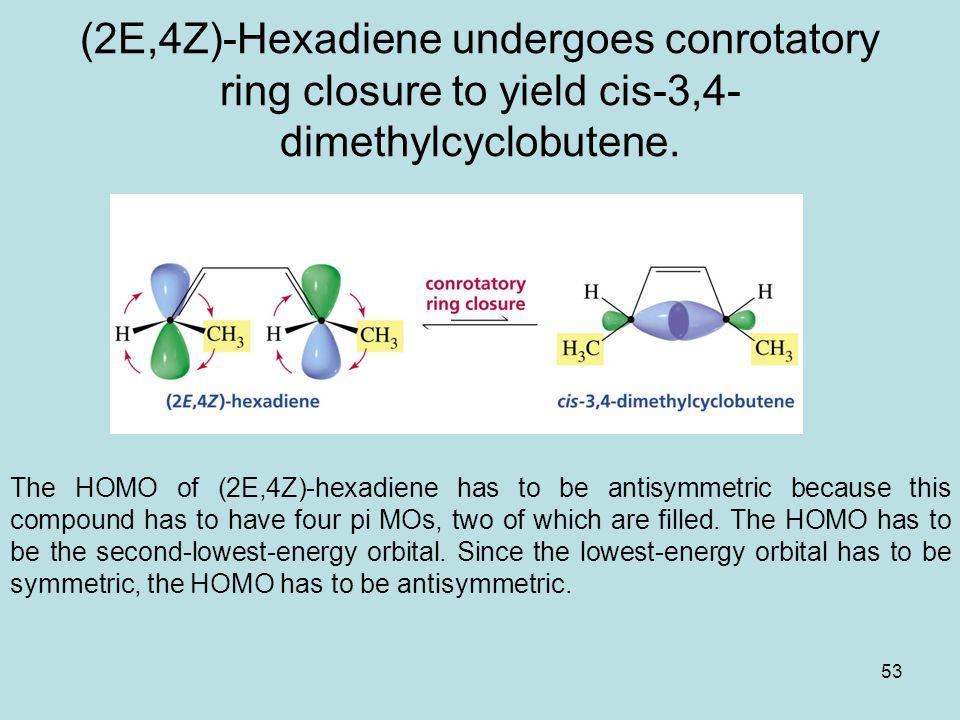 53 (2E,4Z)-Hexadiene undergoes conrotatory ring closure to yield cis-3,4- dimethylcyclobutene.