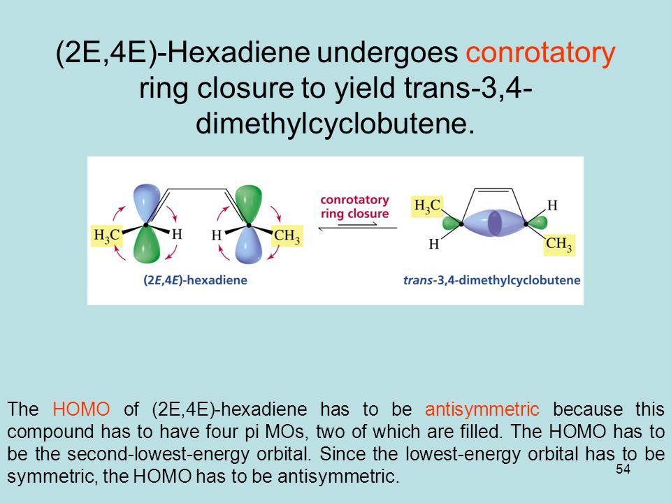 54 (2E,4E)-Hexadiene undergoes conrotatory ring closure to yield trans-3,4- dimethylcyclobutene.