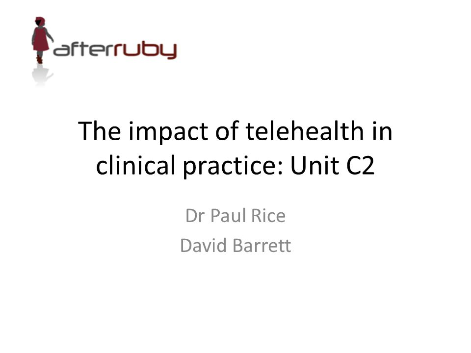 The impact of telehealth in clinical practice: Unit C2 Dr Paul Rice David Barrett