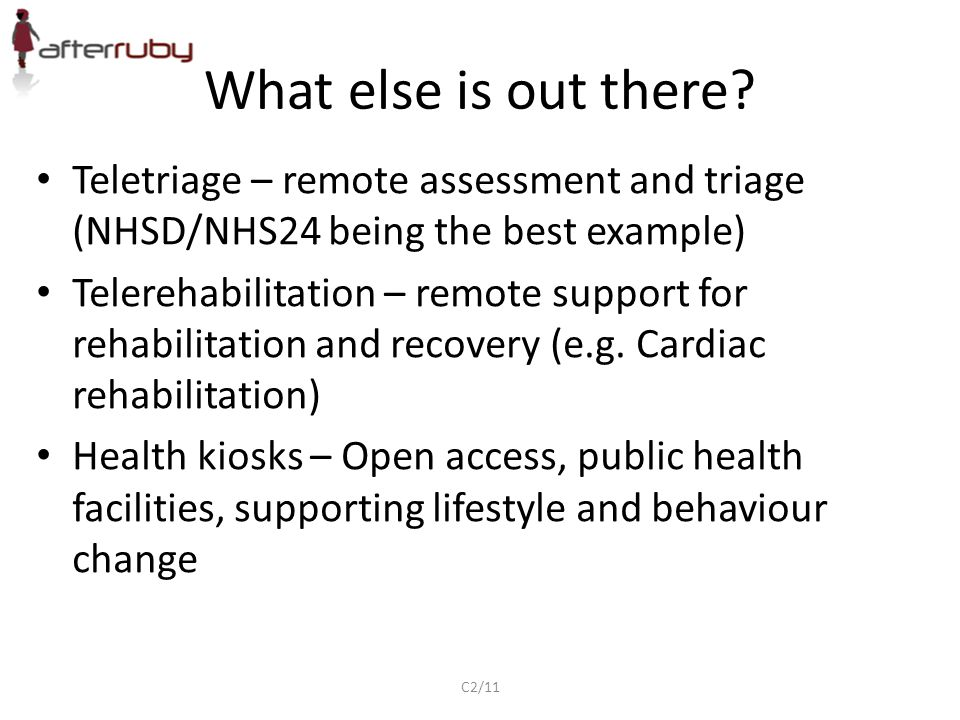 What else is out there? Teletriage – remote assessment and triage (NHSD/NHS24 being the best example) Telerehabilitation – remote support for rehabili