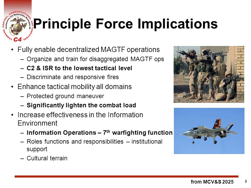 Principle Force Implications Fully enable decentralized MAGTF operations –Organize and train for disaggregated MAGTF ops –C2 & ISR to the lowest tactical level –Discriminate and responsive fires Enhance tactical mobility all domains –Protected ground maneuver –Significantly lighten the combat load Increase effectiveness in the Information Environment –Information Operations – 7 th warfighting function –Roles functions and responsibilities – institutional support –Cultural terrain 3 from MCV&S 2025