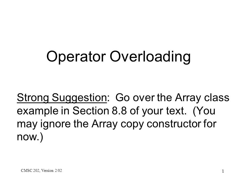 CMSC 202, Version 2/02 1 Operator Overloading Strong Suggestion: Go over the Array class example in Section 8.8 of your text. (You may ignore the Arra