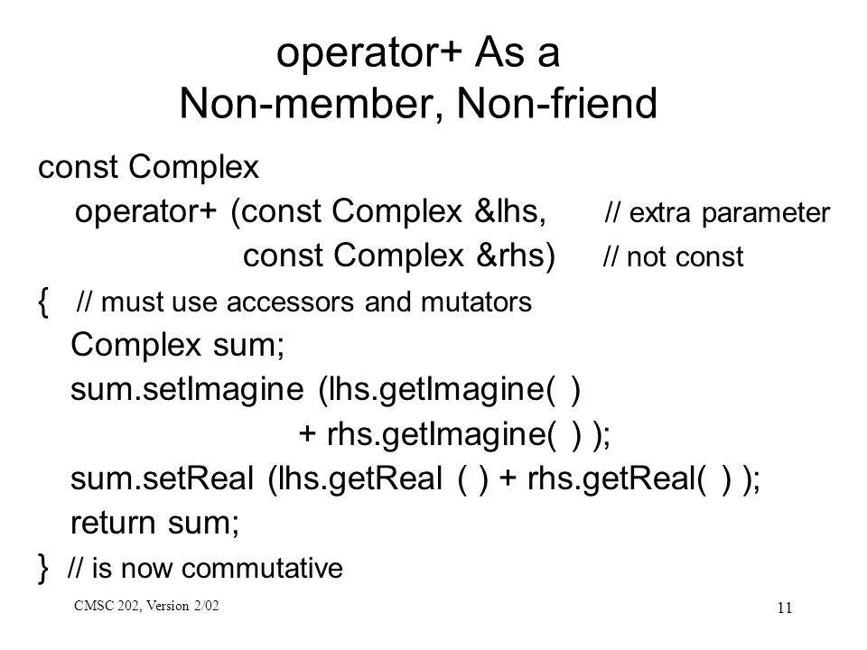 CMSC 202, Version 2/02 11 operator+ As a Non-member, Non-friend const Complex operator+ (const Complex &lhs, // extra parameter const Complex &rhs) //