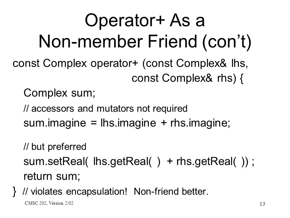 CMSC 202, Version 2/02 13 Operator+ As a Non-member Friend (con't) const Complex operator+ (const Complex& lhs, const Complex& rhs) { Complex sum; // accessors and mutators not required sum.imagine = lhs.imagine + rhs.imagine; // but preferred sum.setReal( lhs.getReal( ) + rhs.getReal( )) ; return sum; } // violates encapsulation.