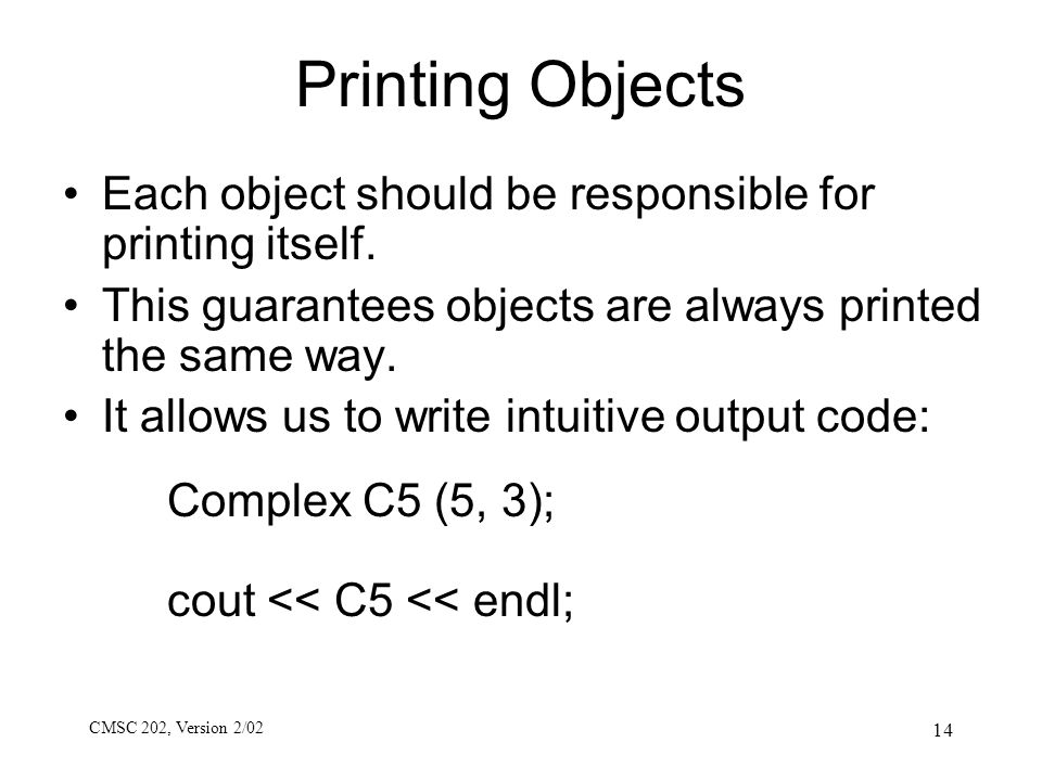 CMSC 202, Version 2/02 14 Printing Objects Each object should be responsible for printing itself. This guarantees objects are always printed the same