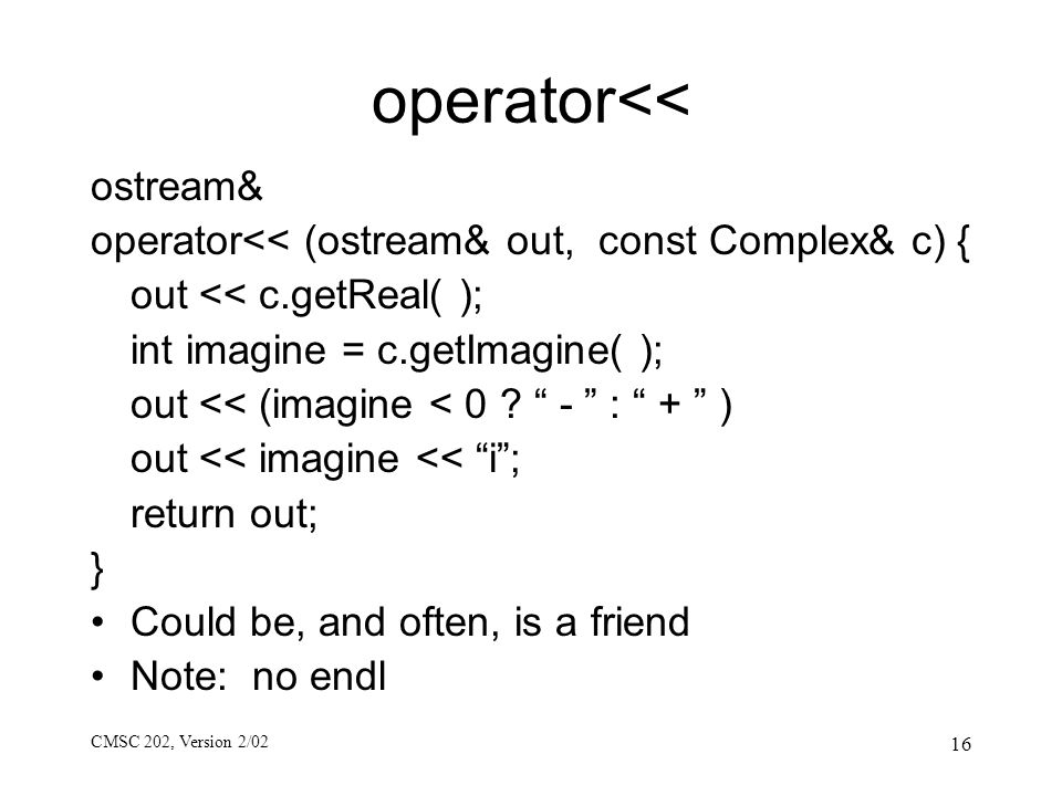 CMSC 202, Version 2/02 16 operator<< ostream& operator<< (ostream& out, const Complex& c) { out << c.getReal( ); int imagine = c.getImagine( ); out <<