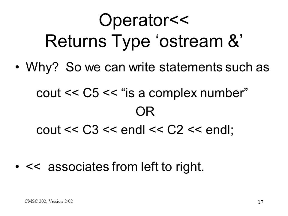 "CMSC 202, Version 2/02 17 Operator<< Returns Type 'ostream &' Why? So we can write statements such as cout << C5 << ""is a complex number"" OR cout << C"