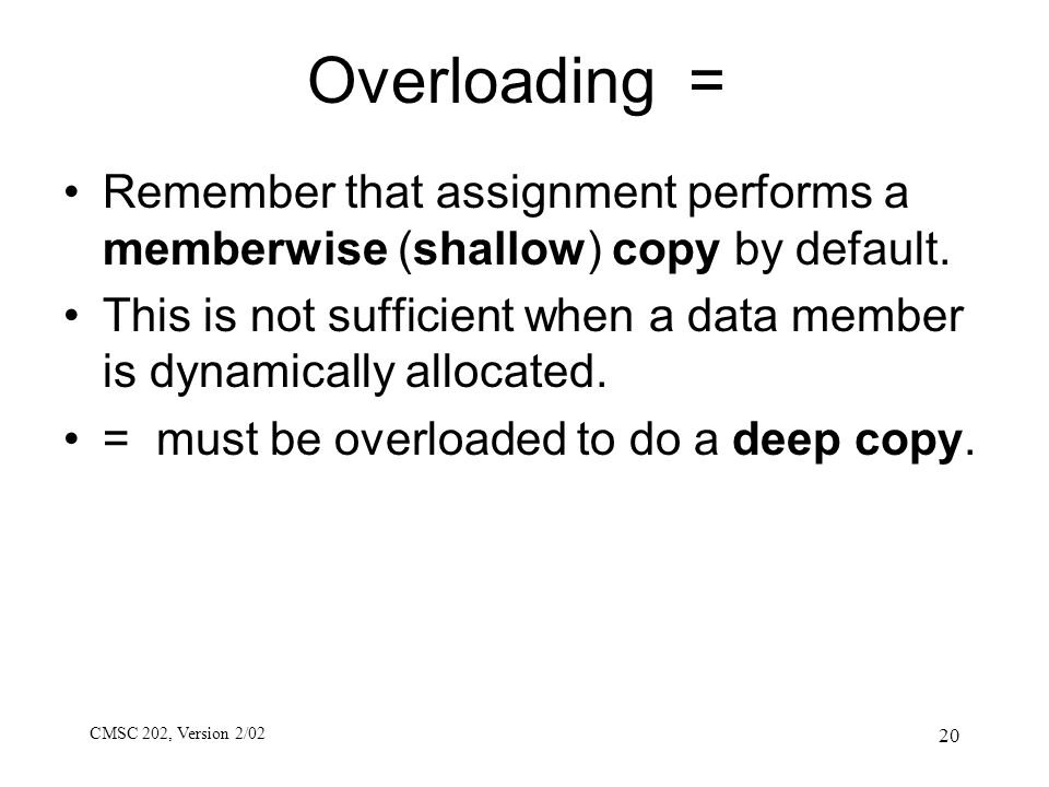 CMSC 202, Version 2/02 20 Overloading = Remember that assignment performs a memberwise (shallow) copy by default. This is not sufficient when a data m
