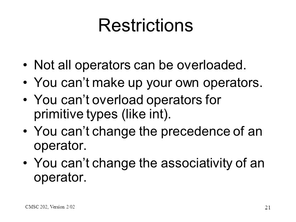CMSC 202, Version 2/02 21 Restrictions Not all operators can be overloaded. You can't make up your own operators. You can't overload operators for pri