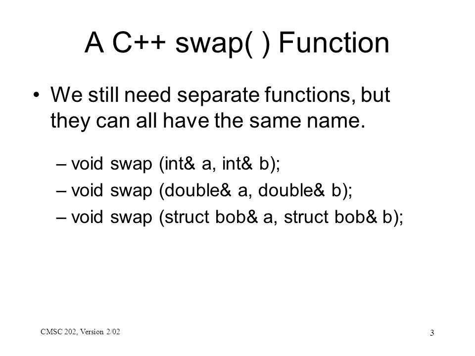 CMSC 202, Version 2/02 3 A C++ swap( ) Function We still need separate functions, but they can all have the same name. –void swap (int& a, int& b); –v