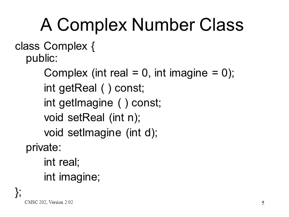 CMSC 202, Version 2/02 6 Using Complex Class It makes sense to want to perform mathematical operations with Complex objects.