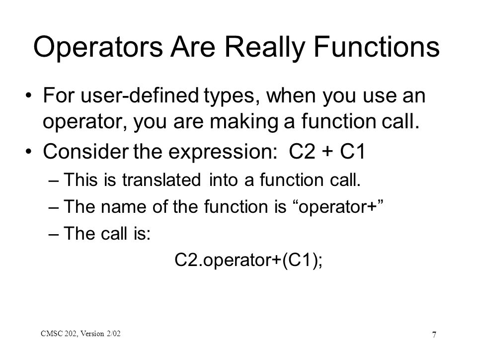 CMSC 202, Version 2/02 7 Operators Are Really Functions For user-defined types, when you use an operator, you are making a function call. Consider the