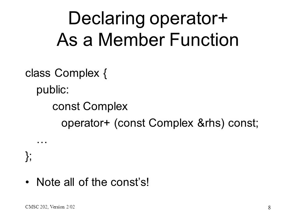 CMSC 202, Version 2/02 8 Declaring operator+ As a Member Function class Complex { public: const Complex operator+ (const Complex &rhs) const; … }; Not