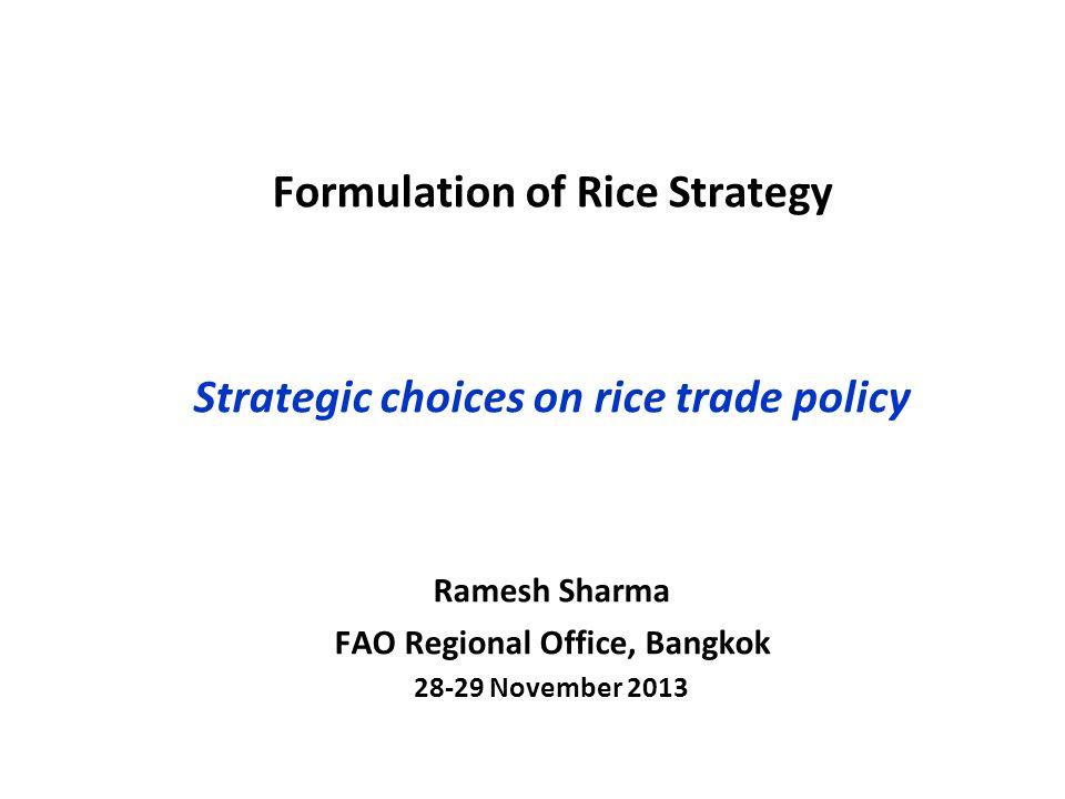 Formulation of Rice Strategy Strategic choices on rice trade policy Ramesh Sharma FAO Regional Office, Bangkok 28-29 November 2013