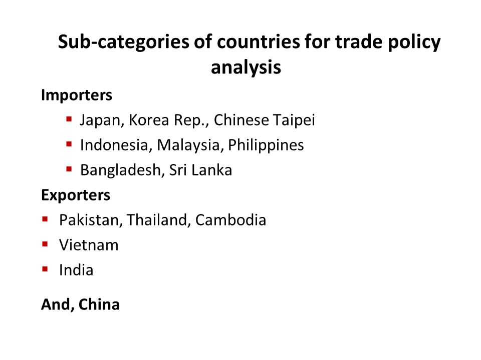 Sub-categories of countries for trade policy analysis Importers  Japan, Korea Rep., Chinese Taipei  Indonesia, Malaysia, Philippines  Bangladesh, Sri Lanka Exporters  Pakistan, Thailand, Cambodia  Vietnam  India And, China