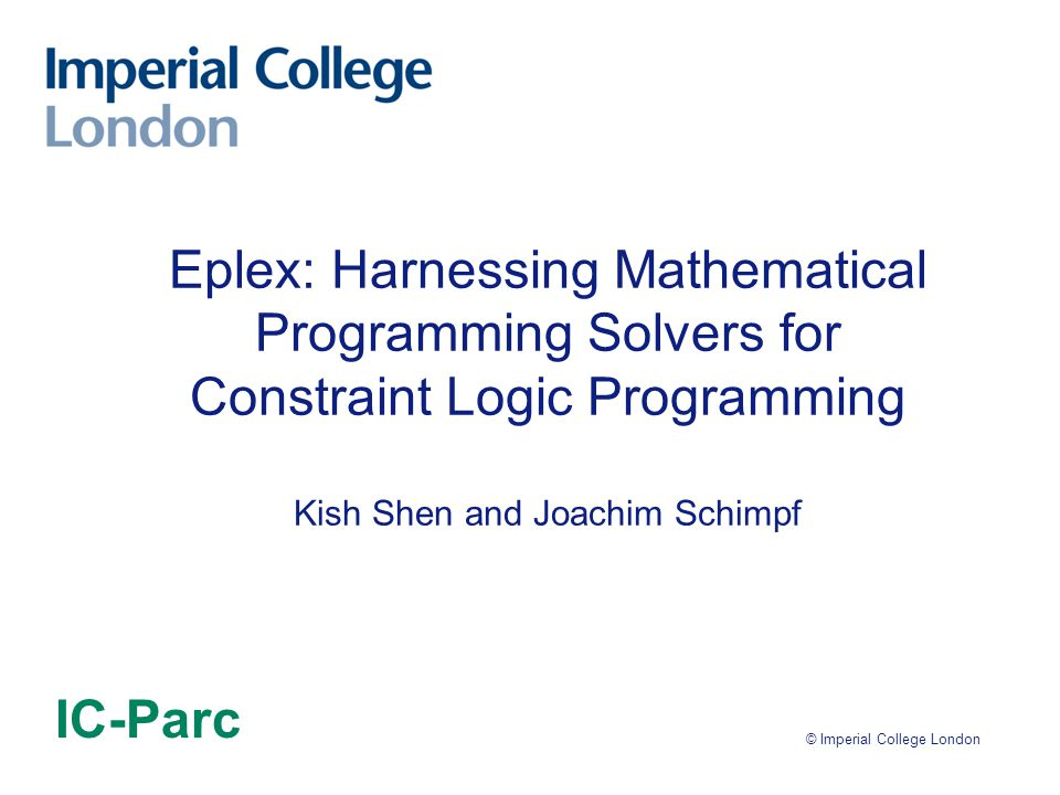 © Imperial College London Eplex: Harnessing Mathematical Programming Solvers for Constraint Logic Programming Kish Shen and Joachim Schimpf IC-Parc