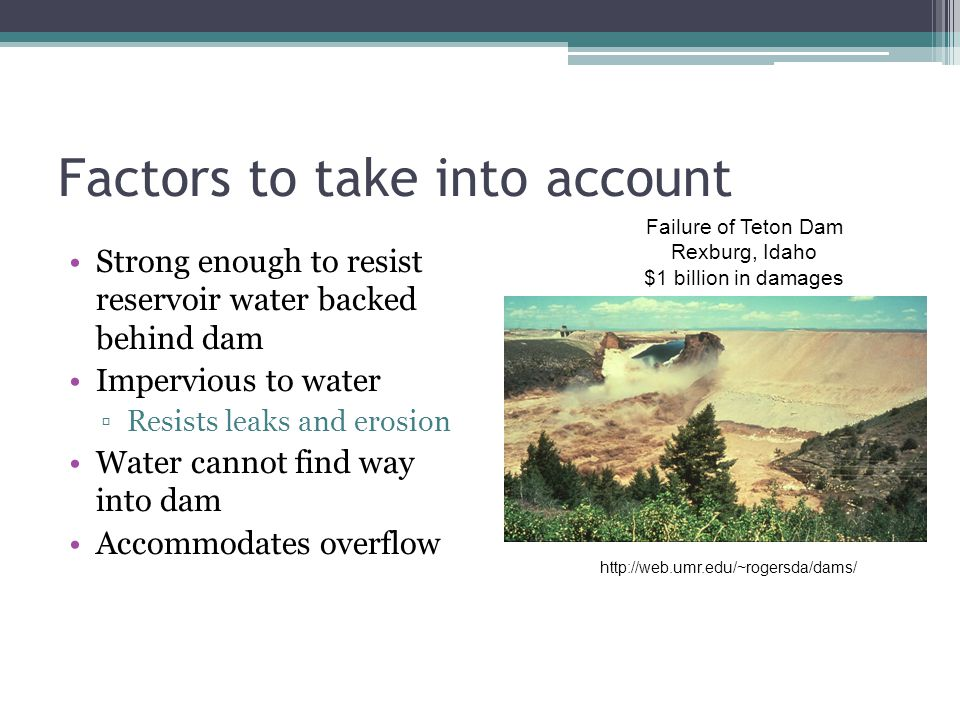 Factors to take into account Strong enough to resist reservoir water backed behind dam Impervious to water ▫Resists leaks and erosion Water cannot fin
