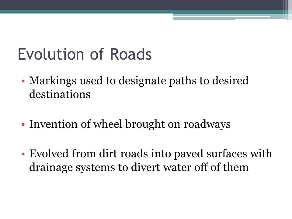 Evolution of Roads Markings used to designate paths to desired destinations Invention of wheel brought on roadways Evolved from dirt roads into paved