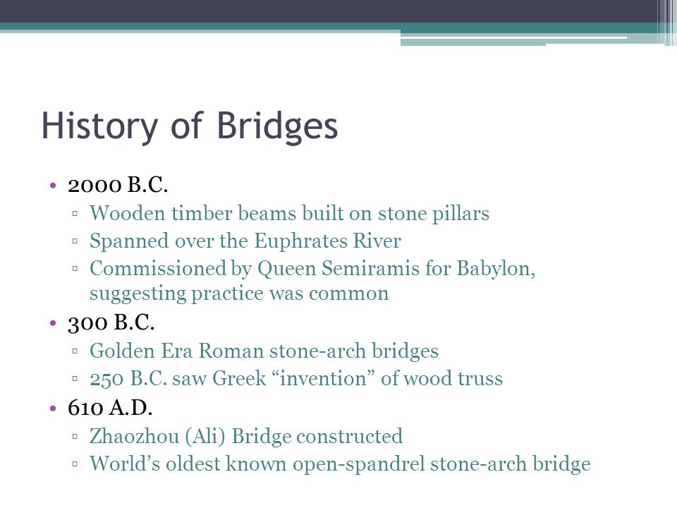 History of Bridges 2000 B.C. ▫Wooden timber beams built on stone pillars ▫Spanned over the Euphrates River ▫Commissioned by Queen Semiramis for Babylo