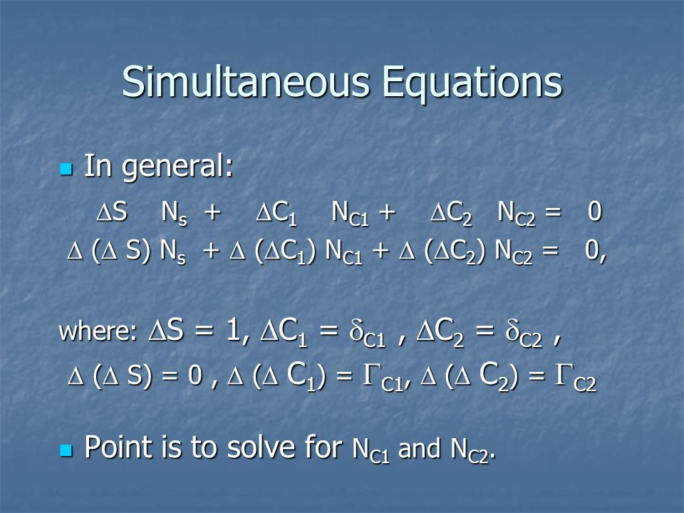 Simultaneous Equations In general: In general:  S N s +  C 1 N C1 +  C 2 N C2 = 0  S N s +  C 1 N C1 +  C 2 N C2 = 0  (  S) N s +  (  C 1 ) N C1 +  (  C 2 ) N C2 = 0,  (  S) N s +  (  C 1 ) N C1 +  (  C 2 ) N C2 = 0, where:  S = 1,  C 1 =  C1,  C 2 =  C2,  (  S) = 0,  (  C 1 ) =  C1,  (  C 2 ) =  C2  (  S) = 0,  (  C 1 ) =  C1,  (  C 2 ) =  C2 Point is to solve for N C1 and N C2.