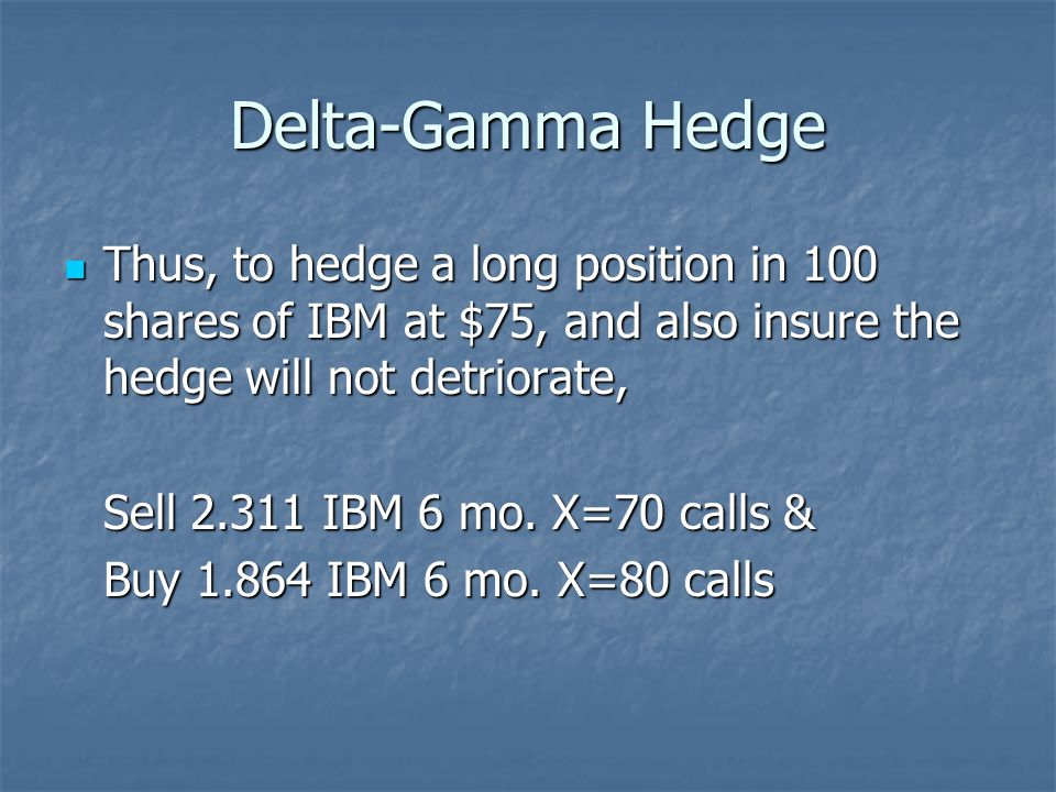Delta-Gamma Hedge Thus, to hedge a long position in 100 shares of IBM at $75, and also insure the hedge will not detriorate, Thus, to hedge a long pos