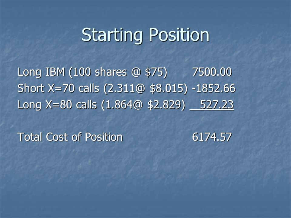 Starting Position Long IBM (100 shares @ $75)7500.00 Short X=70 calls (2.311@ $8.015) -1852.66 Long X=80 calls (1.864@ $2.829) 527.23 Total Cost of Po