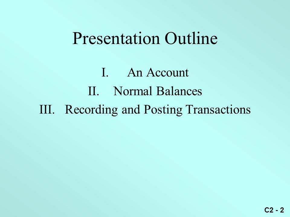 C2 - 2 Presentation Outline I.An Account II.Normal Balances III.Recording and Posting Transactions