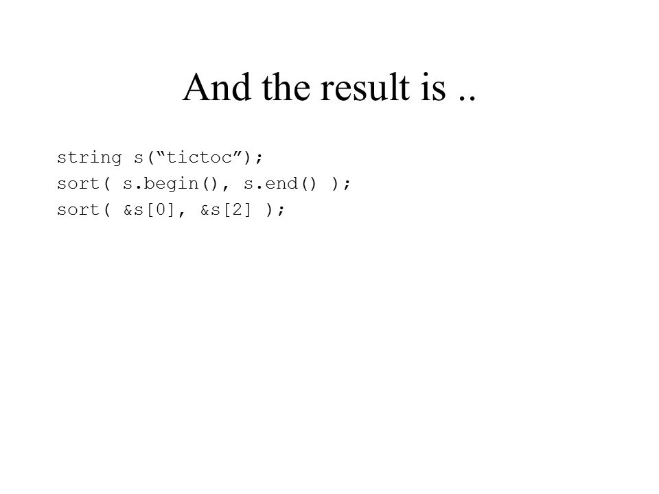 And the result is.. string s( tictoc ); sort( s.begin(), s.end() ); sort( &s[0], &s[2] );