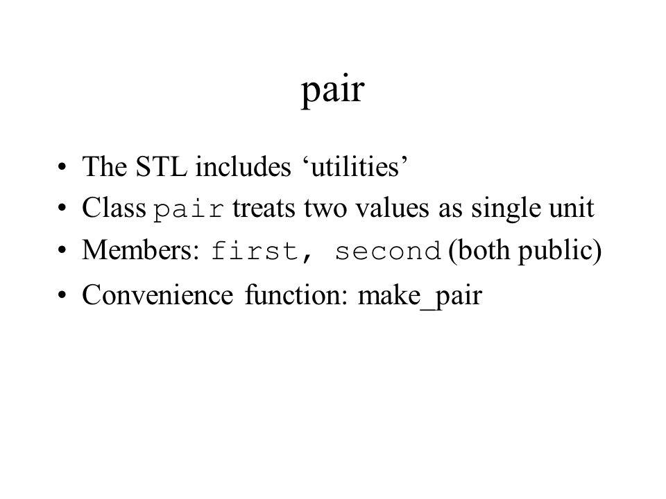 pair The STL includes 'utilities' Class pair treats two values as single unit Members: first, second (both public) Convenience function: make_pair