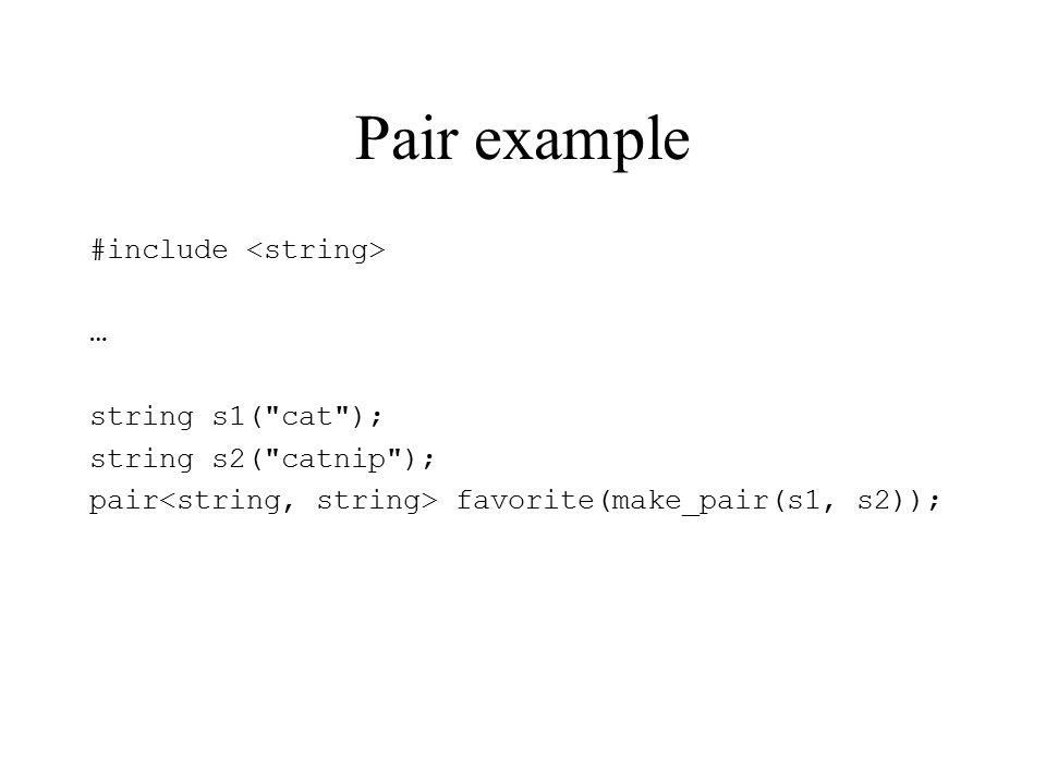 Pair example #include … string s1( cat ); string s2( catnip ); pair favorite(make_pair(s1, s2));