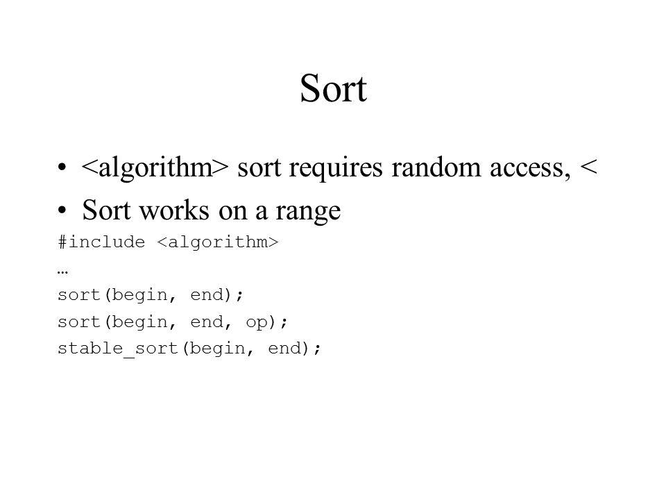Sort sort requires random access, < Sort works on a range #include … sort(begin, end); sort(begin, end, op); stable_sort(begin, end);