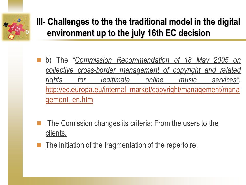 III- Challenges to the the traditional model in the digital environment up to the july 16th EC decision b) The Commission Recommendation of 18 May 2005 on collective cross-border management of copyright and related rights for legitimate online music services .