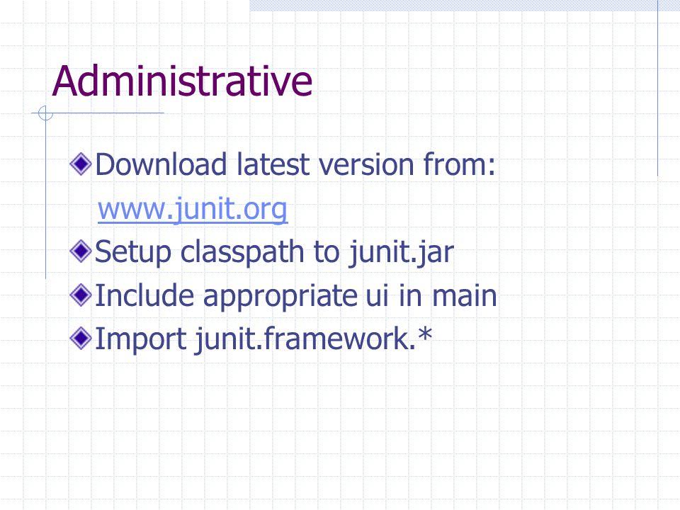 Administrative Download latest version from: www.junit.org Setup classpath to junit.jar Include appropriate ui in main Import junit.framework.*