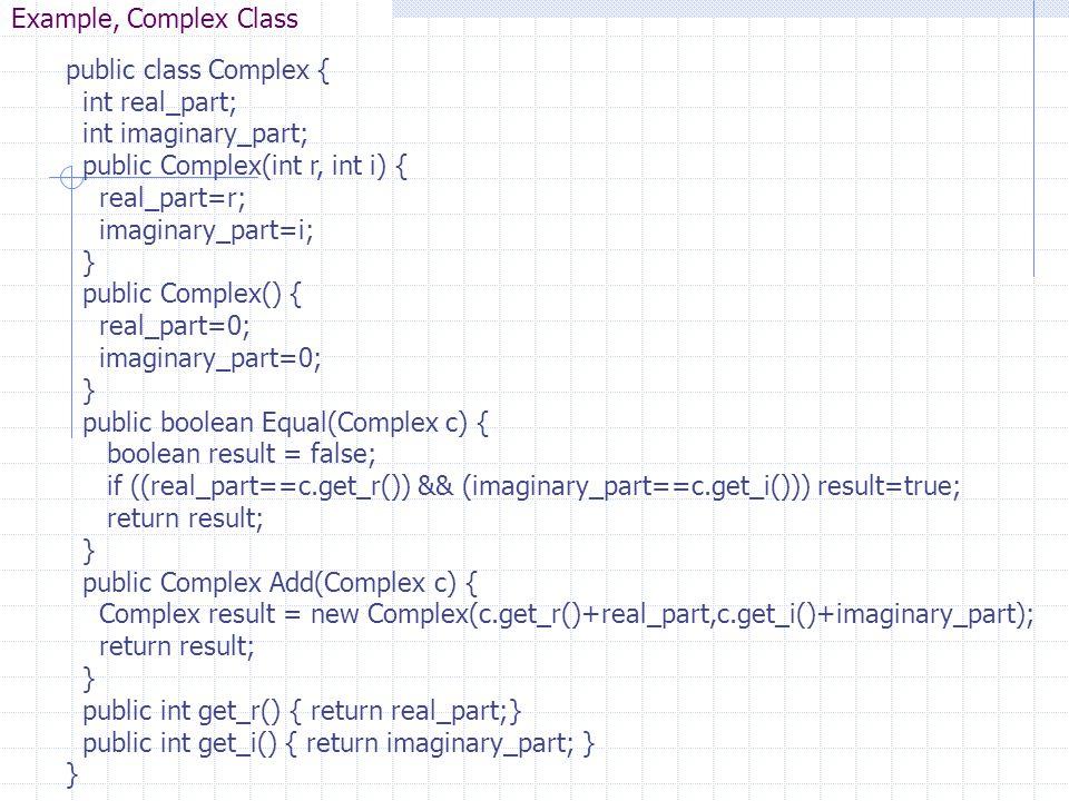 Example, Complex Class public class Complex { int real_part; int imaginary_part; public Complex(int r, int i) { real_part=r; imaginary_part=i; } publi