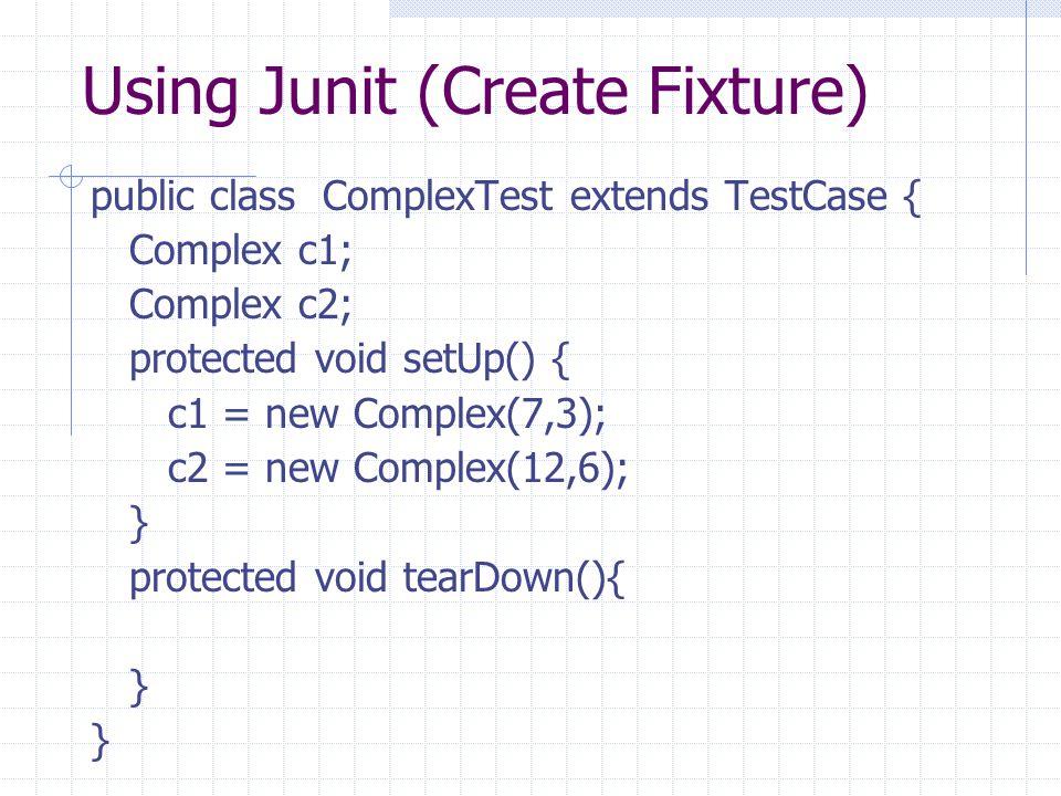Using Junit (Create Fixture) public class ComplexTest extends TestCase { Complex c1; Complex c2; protected void setUp() { c1 = new Complex(7,3); c2 =