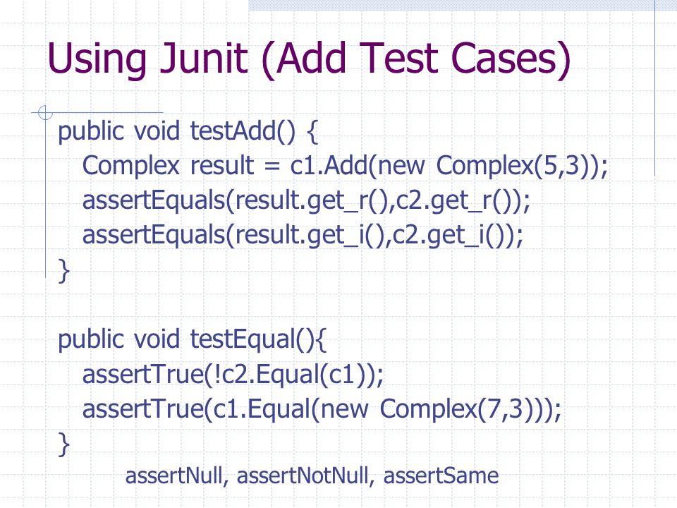 Using Junit (Add Test Cases) public void testAdd() { Complex result = c1.Add(new Complex(5,3)); assertEquals(result.get_r(),c2.get_r()); assertEquals(