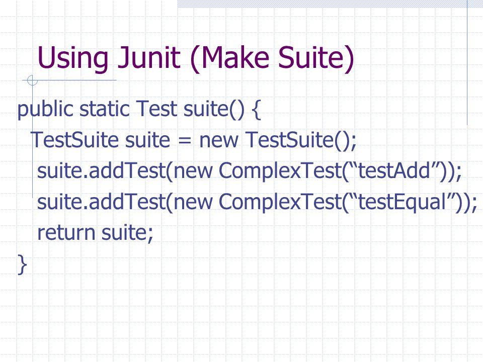 "Using Junit (Make Suite) public static Test suite() { TestSuite suite = new TestSuite(); suite.addTest(new ComplexTest(""testAdd"")); suite.addTest(new"