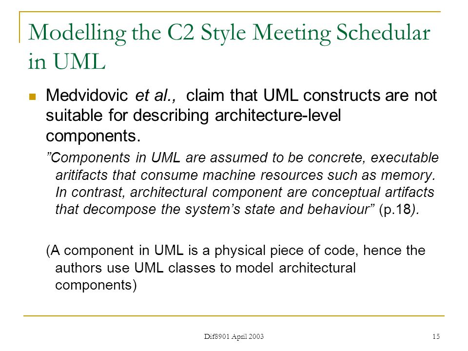 Dif8901 April 2003 15 Modelling the C2 Style Meeting Schedular in UML Medvidovic et al., claim that UML constructs are not suitable for describing architecture-level components.